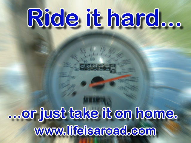 Ride it hard or take it on home.